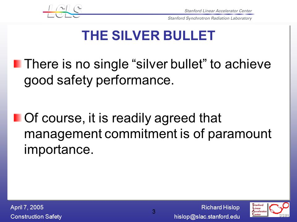Richard Hislop Construction Safetyhislop@slac.stanford.edu April 7, 2005 3 THE SILVER BULLET There is no single silver bullet to achieve good safety performance.