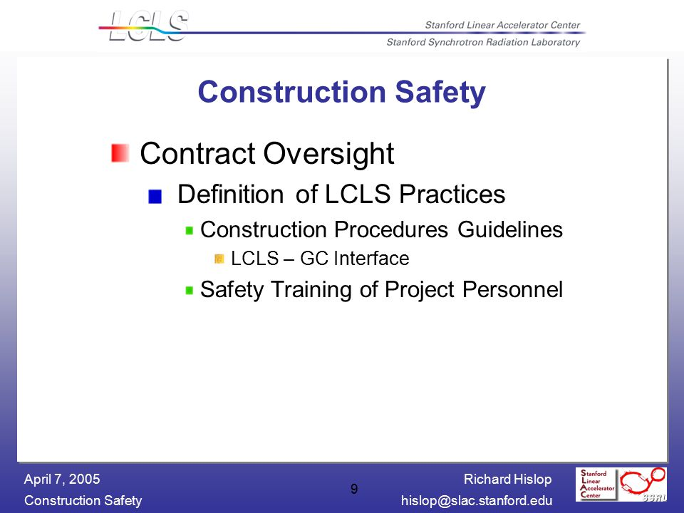 Richard Hislop Construction Safetyhislop@slac.stanford.edu April 7, 2005 9 Construction Safety Contract Oversight Definition of LCLS Practices Construction Procedures Guidelines LCLS – GC Interface Safety Training of Project Personnel