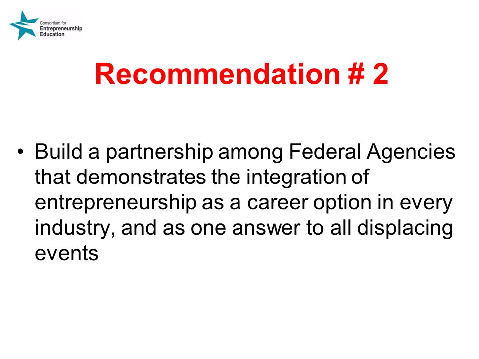 Recommendation # 2 Build a partnership among Federal Agencies that demonstrates the integration of entrepreneurship as a career option in every industry, and as one answer to all displacing events