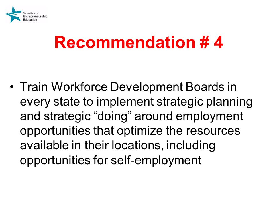 Recommendation # 4 Train Workforce Development Boards in every state to implement strategic planning and strategic doing around employment opportunities that optimize the resources available in their locations, including opportunities for self-employment