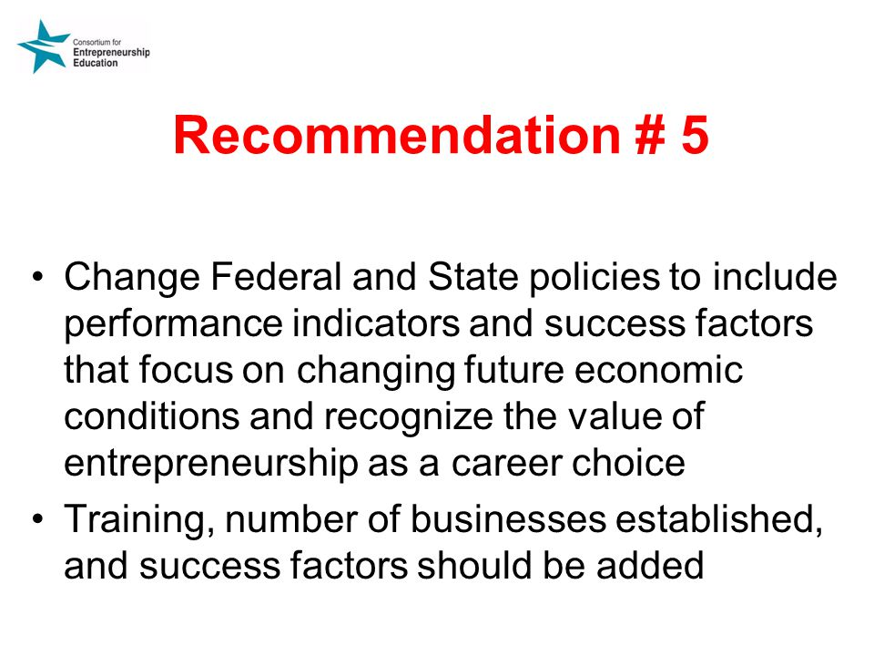 Recommendation # 5 Change Federal and State policies to include performance indicators and success factors that focus on changing future economic conditions and recognize the value of entrepreneurship as a career choice Training, number of businesses established, and success factors should be added