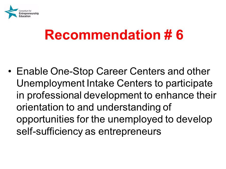 Recommendation # 6 Enable One-Stop Career Centers and other Unemployment Intake Centers to participate in professional development to enhance their orientation to and understanding of opportunities for the unemployed to develop self-sufficiency as entrepreneurs