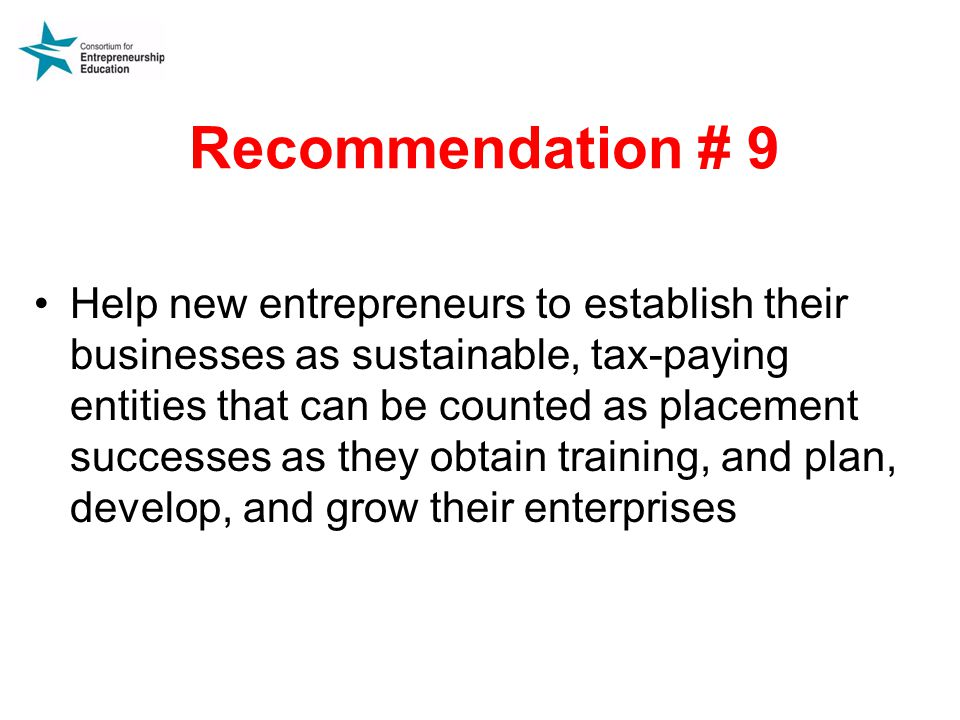 Recommendation # 9 Help new entrepreneurs to establish their businesses as sustainable, tax-paying entities that can be counted as placement successes as they obtain training, and plan, develop, and grow their enterprises