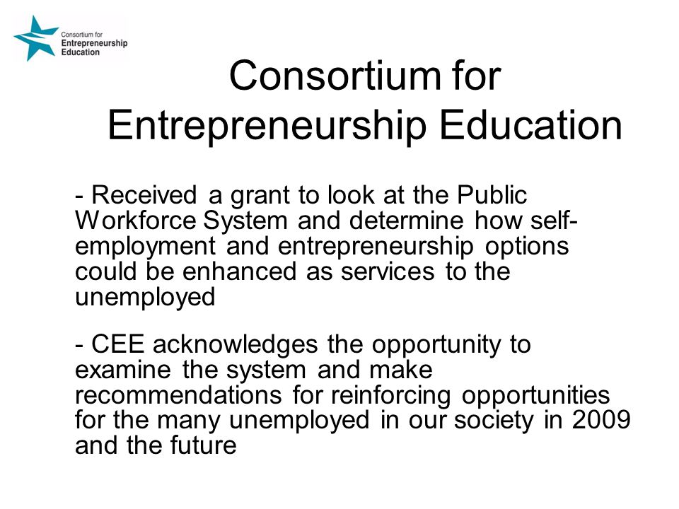 Consortium for Entrepreneurship Education - Received a grant to look at the Public Workforce System and determine how self- employment and entrepreneurship options could be enhanced as services to the unemployed - CEE acknowledges the opportunity to examine the system and make recommendations for reinforcing opportunities for the many unemployed in our society in 2009 and the future