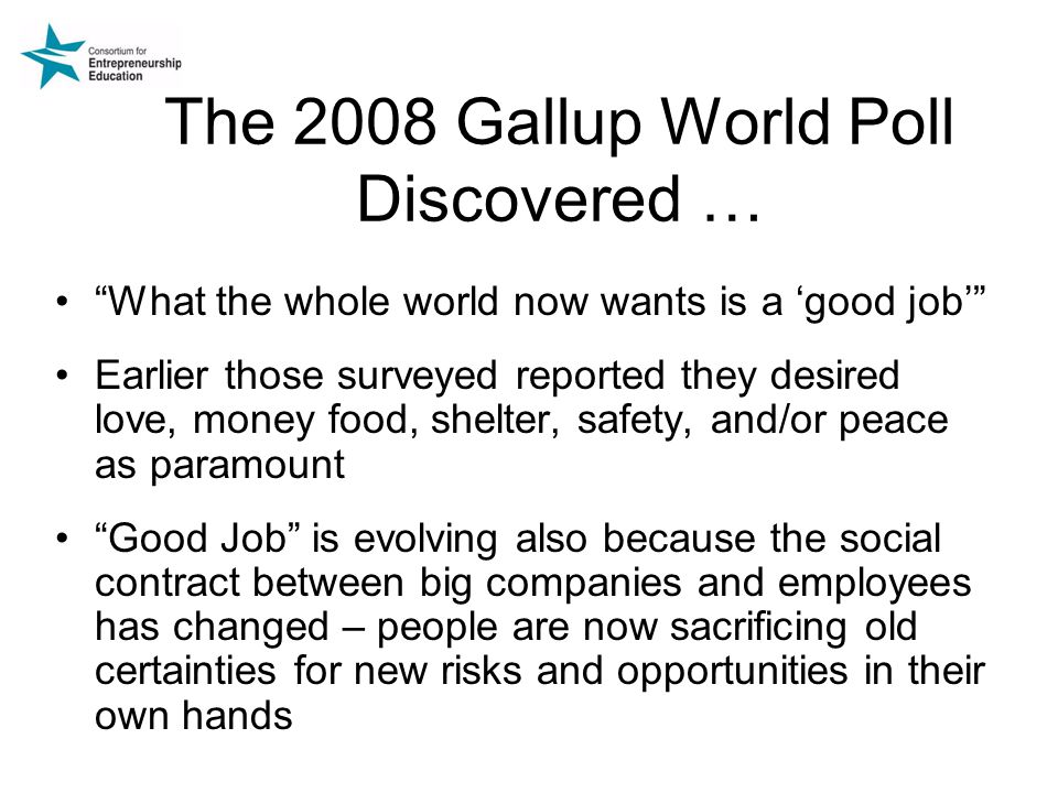 The 2008 Gallup World Poll Discovered … What the whole world now wants is a 'good job' Earlier those surveyed reported they desired love, money food, shelter, safety, and/or peace as paramount Good Job is evolving also because the social contract between big companies and employees has changed – people are now sacrificing old certainties for new risks and opportunities in their own hands