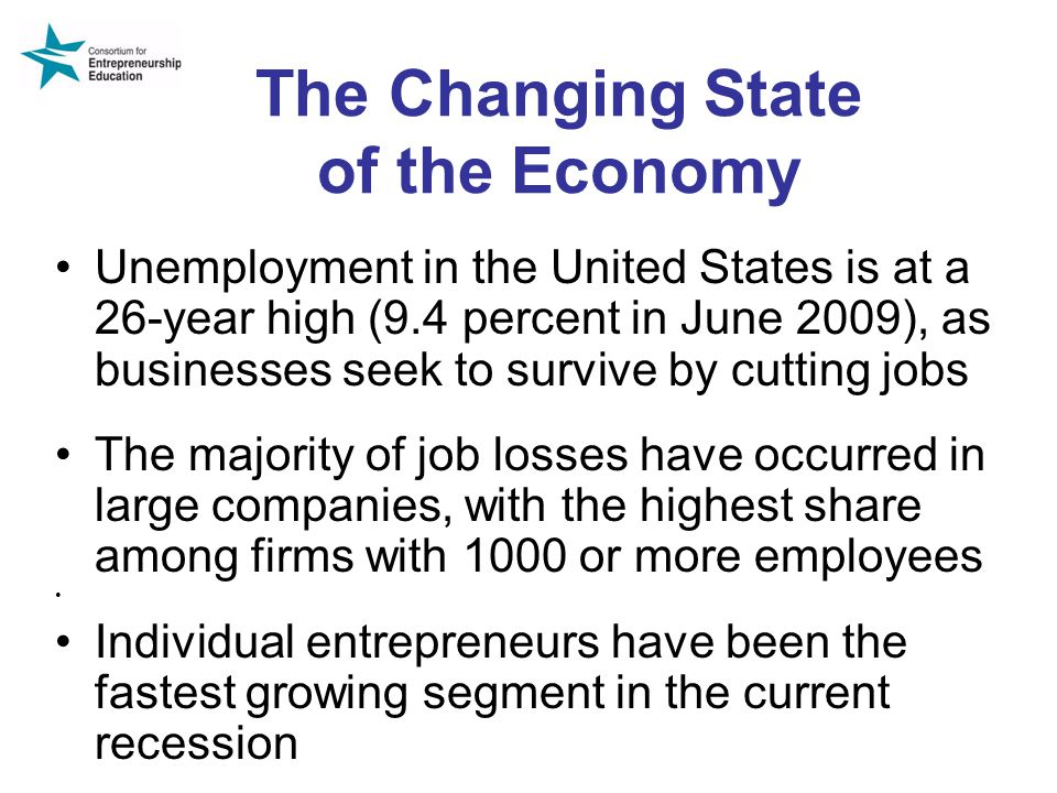 The Changing State of the Economy Unemployment in the United States is at a 26-year high (9.4 percent in June 2009), as businesses seek to survive by cutting jobs The majority of job losses have occurred in large companies, with the highest share among firms with 1000 or more employees Individual entrepreneurs have been the fastest growing segment in the current recession