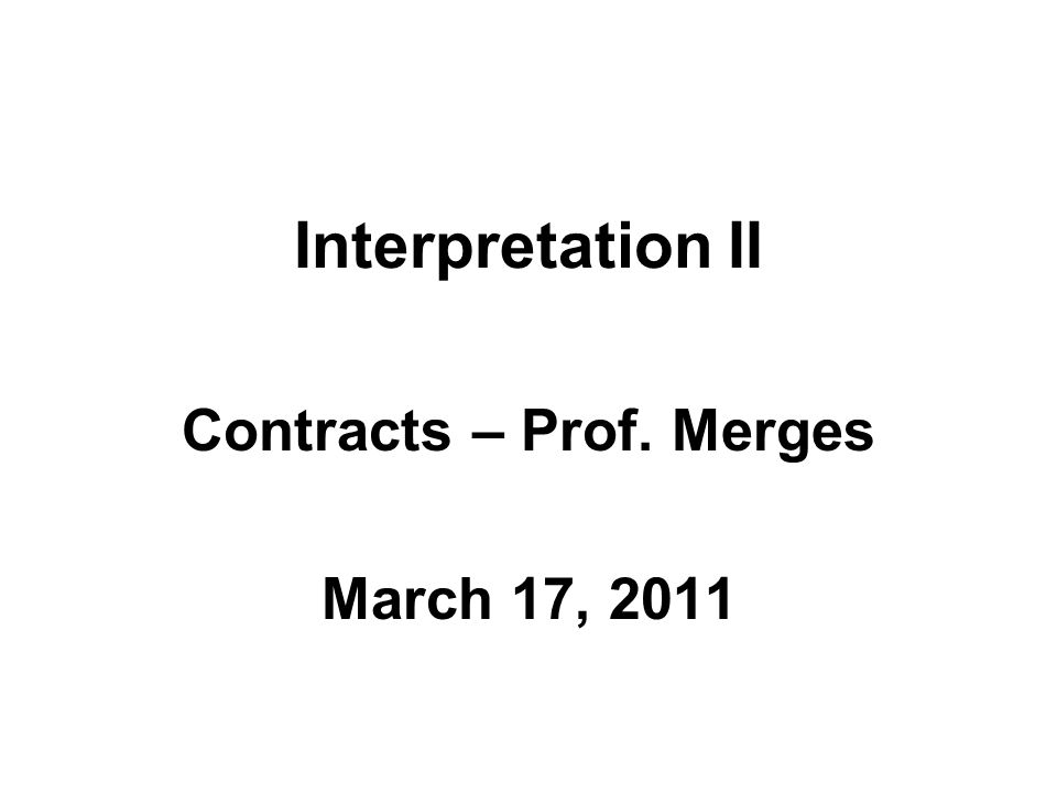 Interpretation II Contracts – Prof. Merges March 17, 2011