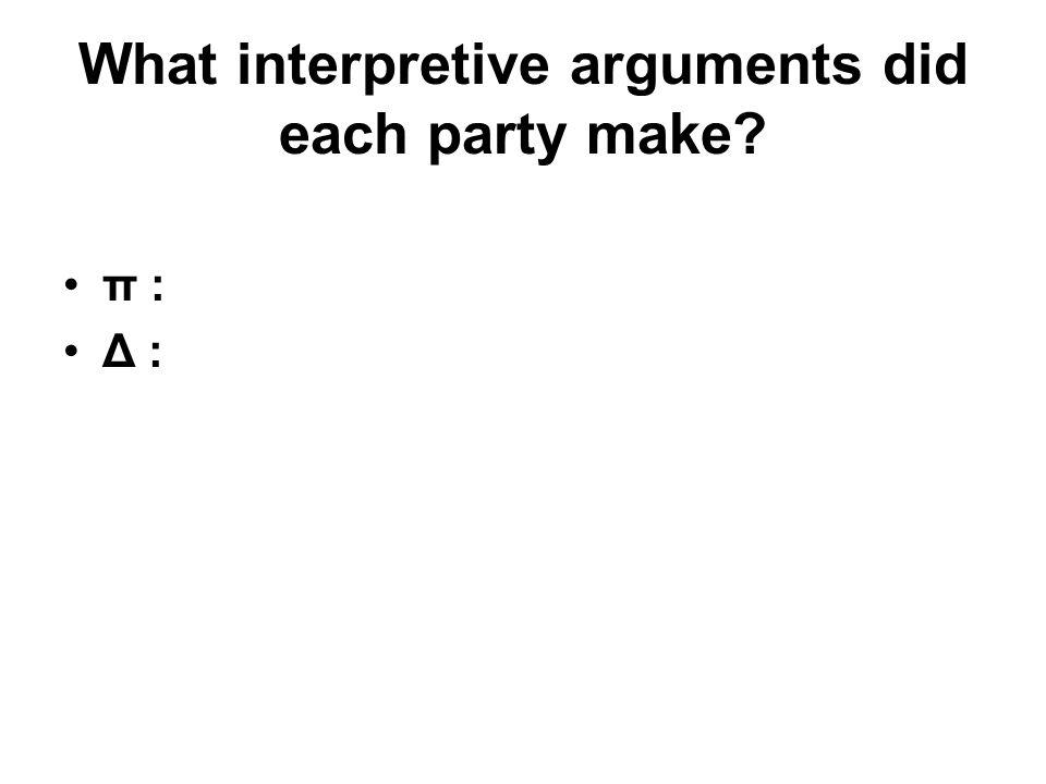 What interpretive arguments did each party make? π : Δ :