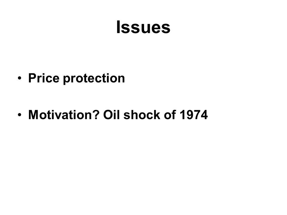 Issues Price protection Motivation? Oil shock of 1974