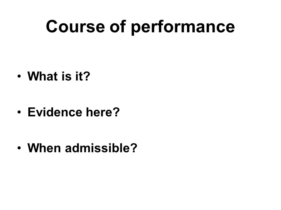 Course of performance What is it Evidence here When admissible