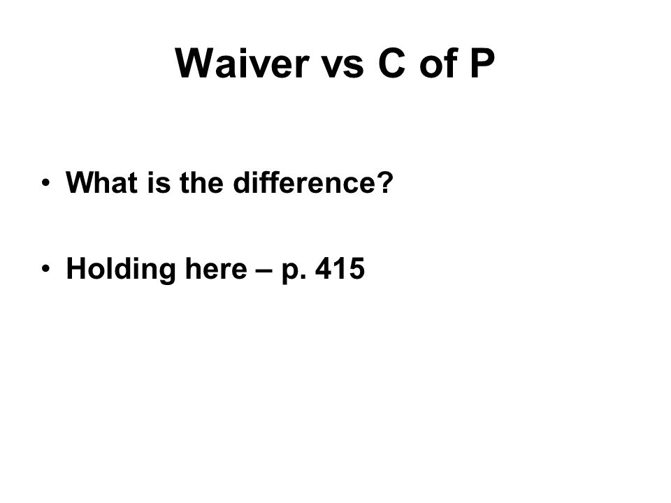 Waiver vs C of P What is the difference? Holding here – p. 415