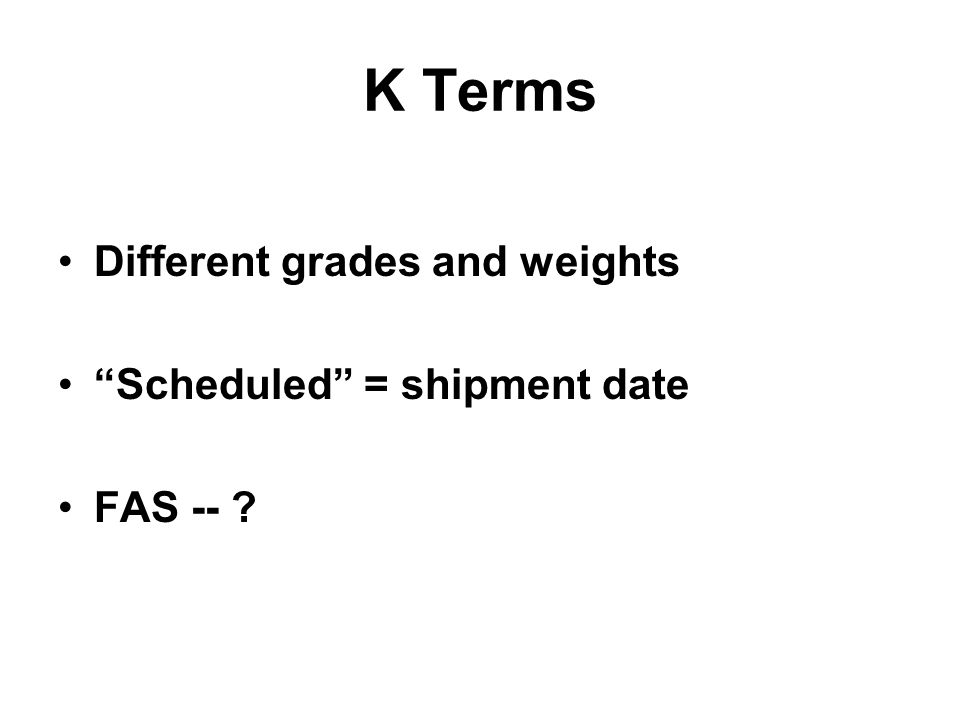 K Terms Different grades and weights Scheduled = shipment date FAS -- ?