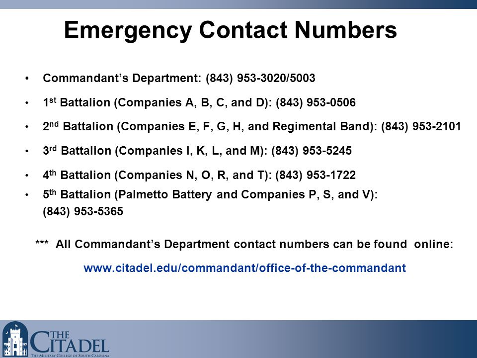 Emergency Contact Numbers Commandant's Department: (843) 953-3020/5003 1 st Battalion (Companies A, B, C, and D): (843) 953-0506 2 nd Battalion (Companies E, F, G, H, and Regimental Band): (843) 953-2101 3 rd Battalion (Companies I, K, L, and M): (843) 953-5245 4 th Battalion (Companies N, O, R, and T): (843) 953-1722 5 th Battalion (Palmetto Battery and Companies P, S, and V): (843) 953-5365 *** All Commandant's Department contact numbers can be found online: www.citadel.edu/commandant/office-of-the-commandant