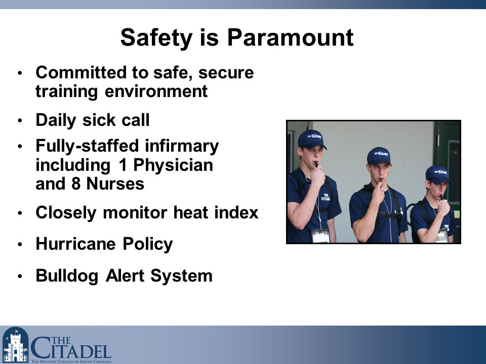 Safety is Paramount Committed to safe, secure training environment Daily sick call Fully-staffed infirmary including 1 Physician and 8 Nurses Closely monitor heat index Hurricane Policy Bulldog Alert System