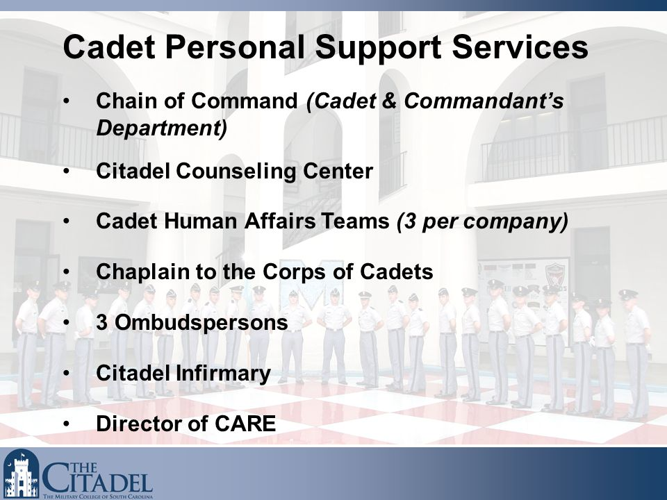 Chain of Command (Cadet & Commandant's Department) Citadel Counseling Center Cadet Human Affairs Teams (3 per company) Chaplain to the Corps of Cadets 3 Ombudspersons Citadel Infirmary Director of CARE Cadet Personal Support Services