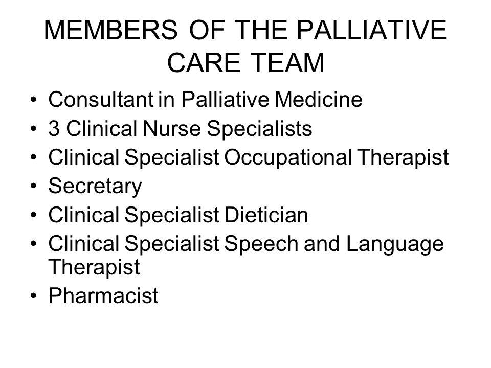 MEMBERS OF THE PALLIATIVE CARE TEAM Consultant in Palliative Medicine 3 Clinical Nurse Specialists Clinical Specialist Occupational Therapist Secretar