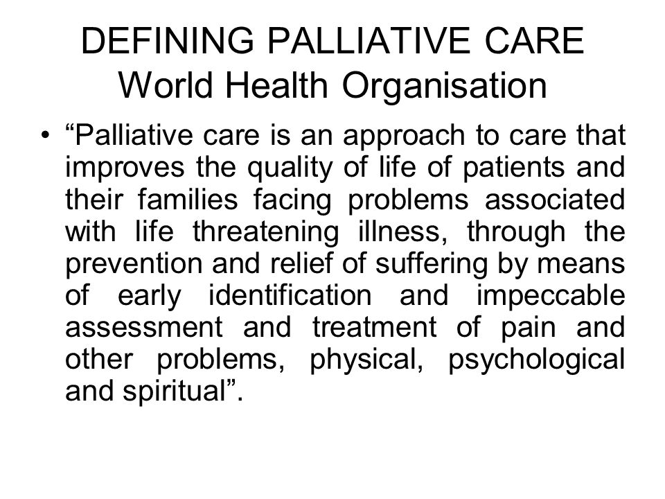"""DEFINING PALLIATIVE CARE World Health Organisation """"Palliative care is an approach to care that improves the quality of life of patients and their fam"""