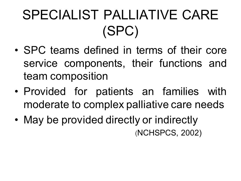 SPECIALIST PALLIATIVE CARE (SPC) SPC teams defined in terms of their core service components, their functions and team composition Provided for patien