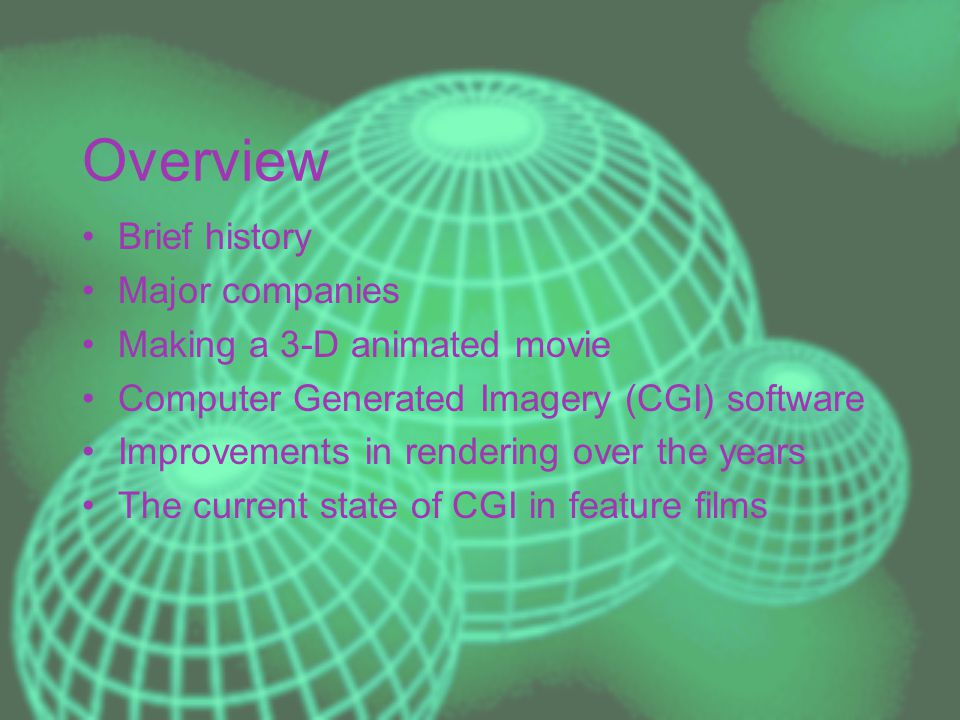 Overview Brief history Major companies Making a 3-D animated movie Computer Generated Imagery (CGI) software Improvements in rendering over the years The current state of CGI in feature films