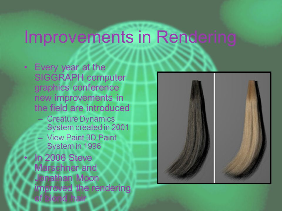 Improvements in Rendering Every year at the SIGGRAPH computer graphics conference new improvements in the field are introduced –Creature Dynamics System created in 2001 –View Paint 3D Paint System in 1996 In 2006 Steve Marschner and Jonathan Moon improved the rendering of blond hair
