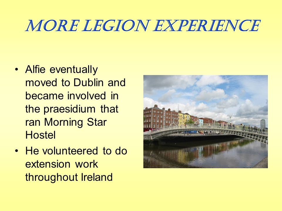 Beginning of Legion Membership Due to ill health, Alfie returned home to Tullamore He took a job in a mill He joined the Legion there shortly after his 18 th birthday