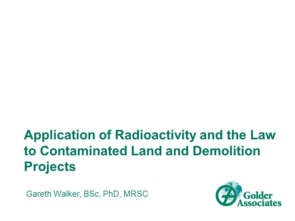 Application of Radioactivity and the Law to Contaminated Land and Demolition Projects Gareth Walker, BSc, PhD, MRSC