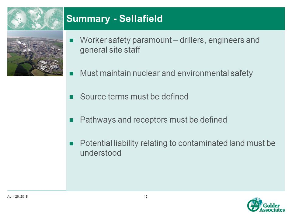 Summary - Sellafield Worker safety paramount – drillers, engineers and general site staff Must maintain nuclear and environmental safety Source terms must be defined Pathways and receptors must be defined Potential liability relating to contaminated land must be understood April 29, 201512