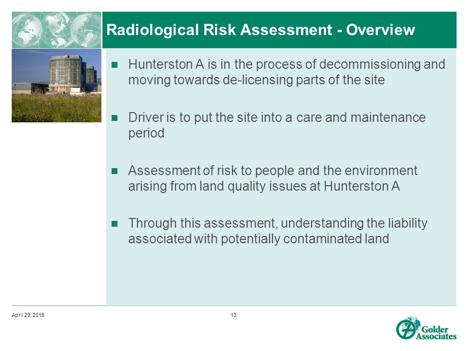 Radiological Risk Assessment - Overview Hunterston A is in the process of decommissioning and moving towards de-licensing parts of the site Driver is to put the site into a care and maintenance period Assessment of risk to people and the environment arising from land quality issues at Hunterston A Through this assessment, understanding the liability associated with potentially contaminated land April 29, 201513