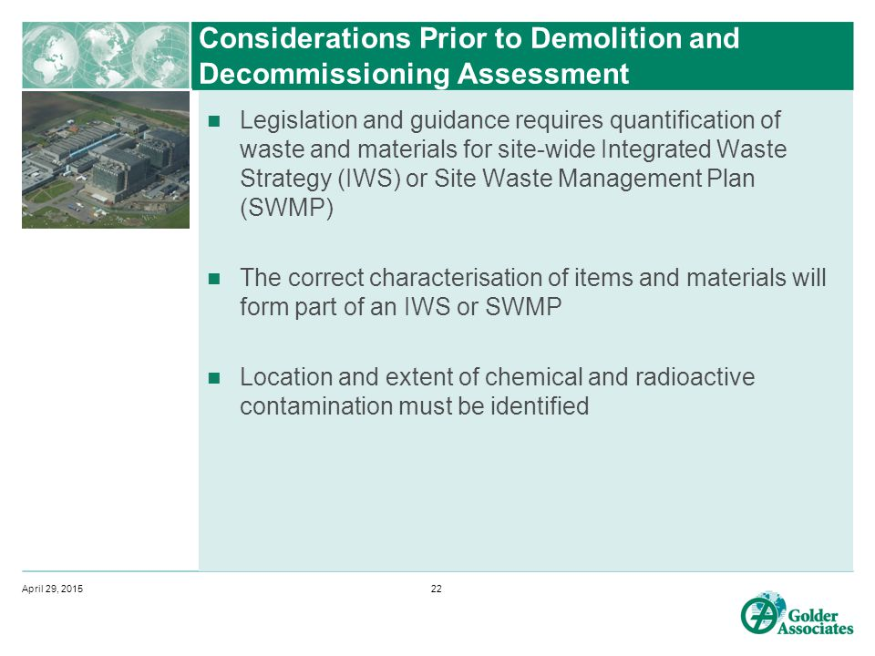 Considerations Prior to Demolition and Decommissioning Assessment Legislation and guidance requires quantification of waste and materials for site-wide Integrated Waste Strategy (IWS) or Site Waste Management Plan (SWMP) The correct characterisation of items and materials will form part of an IWS or SWMP Location and extent of chemical and radioactive contamination must be identified April 29, 201522