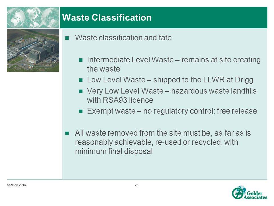 Waste Classification Waste classification and fate Intermediate Level Waste – remains at site creating the waste Low Level Waste – shipped to the LLWR at Drigg Very Low Level Waste – hazardous waste landfills with RSA93 licence Exempt waste – no regulatory control; free release All waste removed from the site must be, as far as is reasonably achievable, re-used or recycled, with minimum final disposal April 29, 201523
