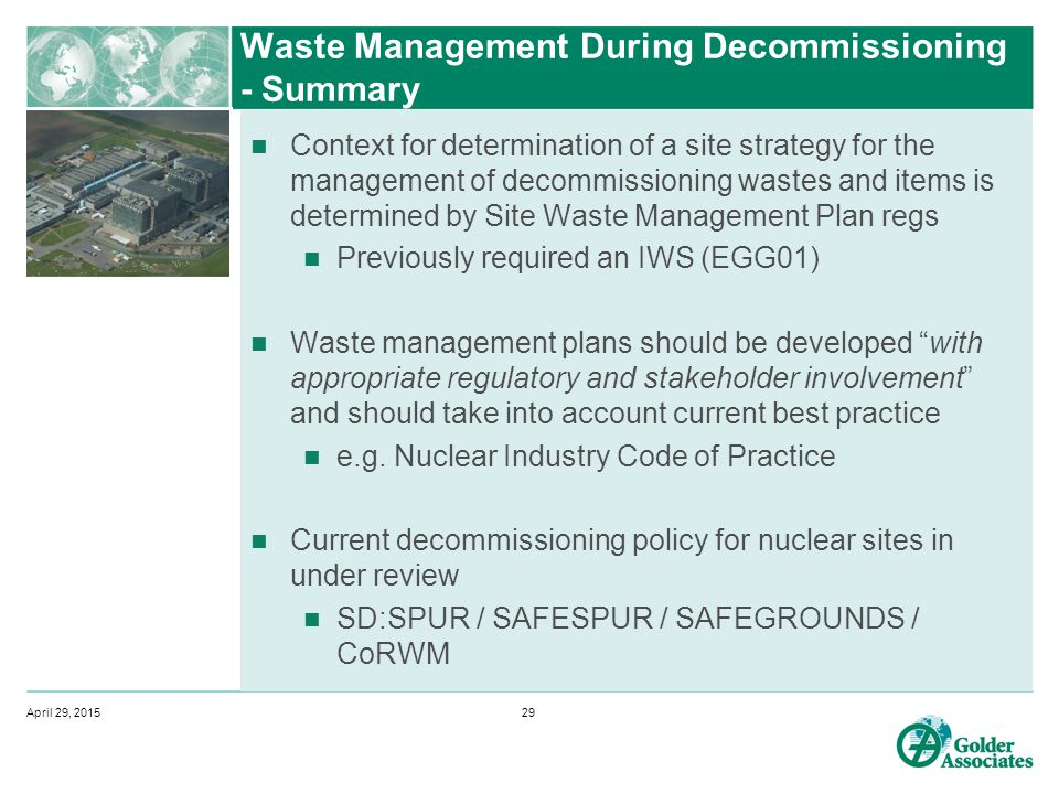 Waste Management During Decommissioning - Summary Context for determination of a site strategy for the management of decommissioning wastes and items is determined by Site Waste Management Plan regs Previously required an IWS (EGG01) Waste management plans should be developed with appropriate regulatory and stakeholder involvement and should take into account current best practice e.g.