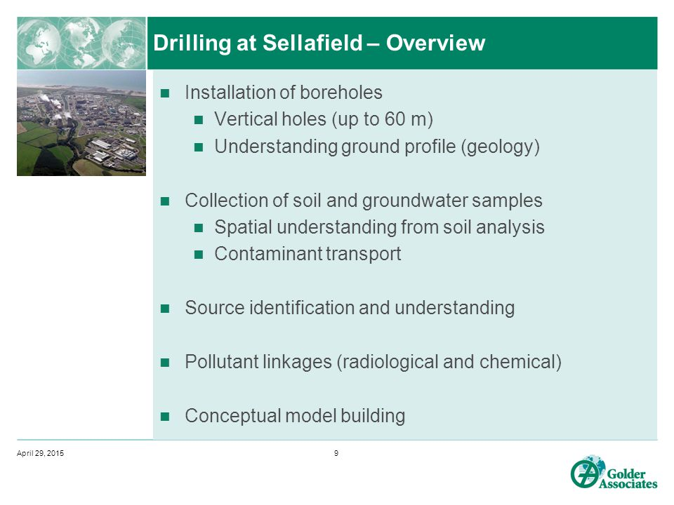 Drilling at Sellafield – Overview Installation of boreholes Vertical holes (up to 60 m) Understanding ground profile (geology) Collection of soil and groundwater samples Spatial understanding from soil analysis Contaminant transport Source identification and understanding Pollutant linkages (radiological and chemical) Conceptual model building April 29, 20159