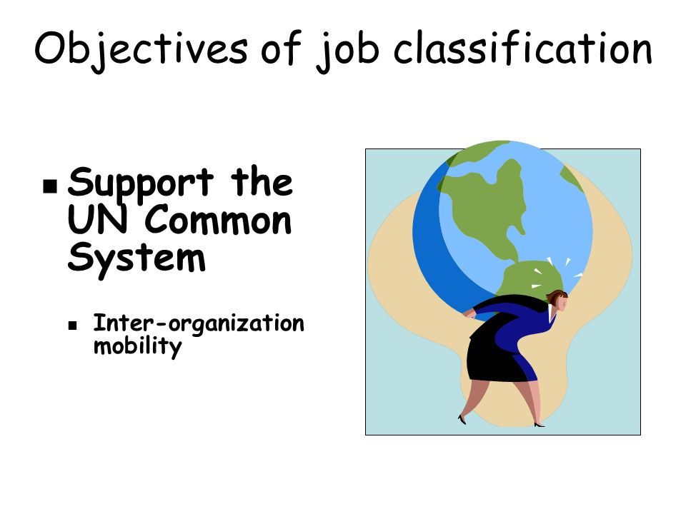 Objectives of job classification Support the UN Common System Inter-organization mobility