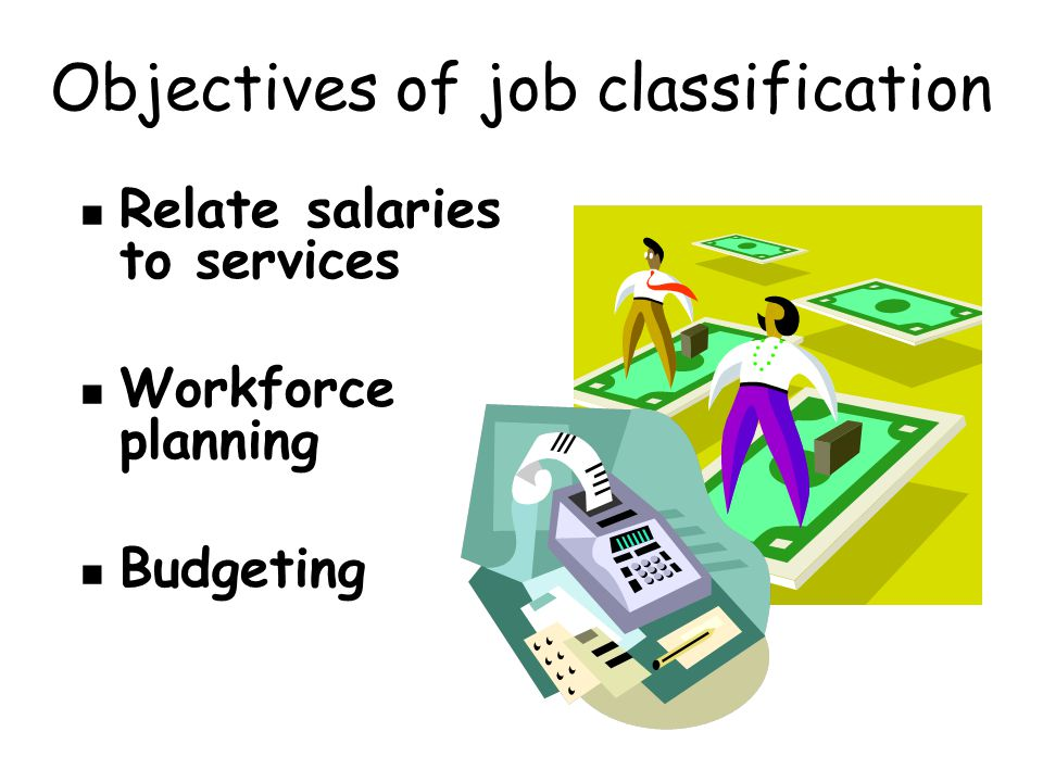 Objectives of job classification Relate salaries to services Workforce planning Budgeting