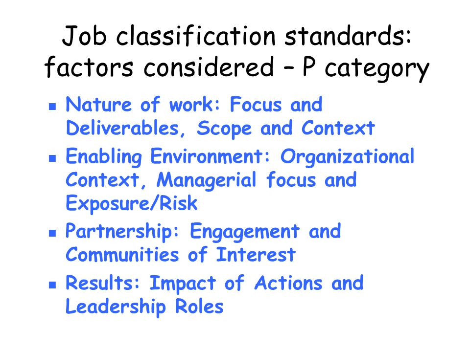 Job classification standards: factors considered – P category Nature of work: Focus and Deliverables, Scope and Context Enabling Environment: Organizational Context, Managerial focus and Exposure/Risk Partnership: Engagement and Communities of Interest Results: Impact of Actions and Leadership Roles