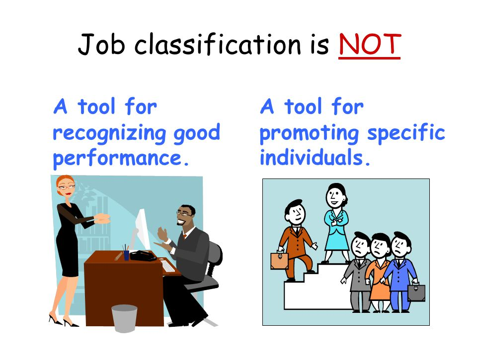 Job classification is NOT A tool for recognizing good performance. A tool for promoting specific individuals.
