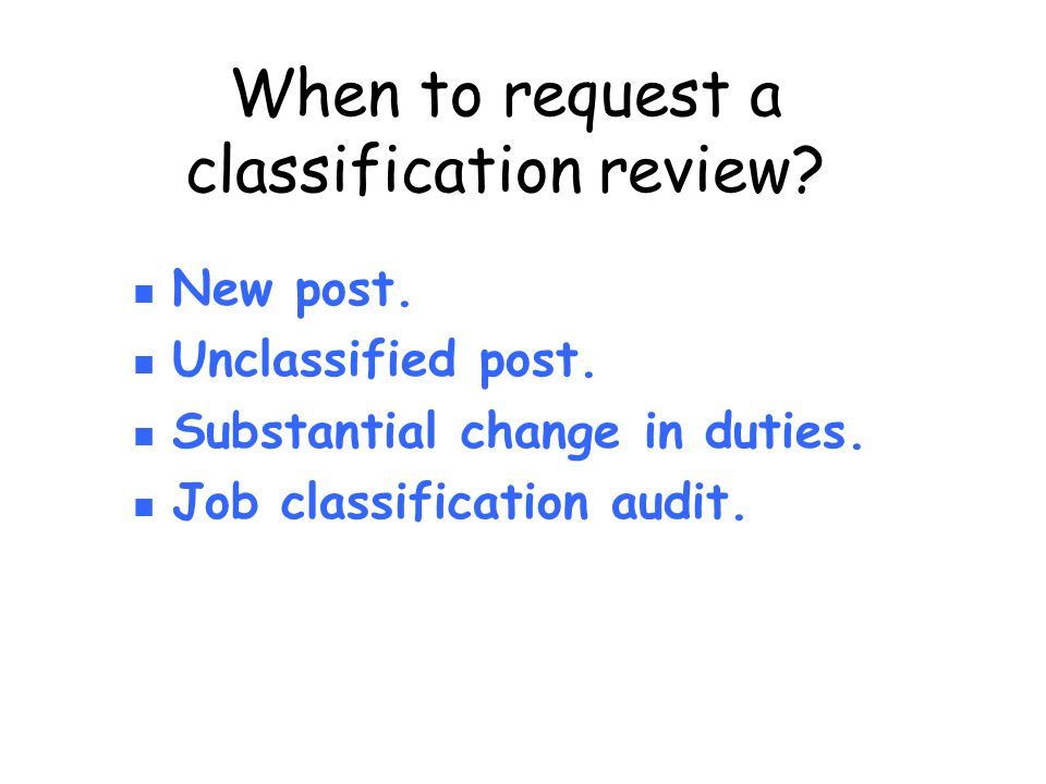 When to request a classification review? New post. Unclassified post. Substantial change in duties. Job classification audit.