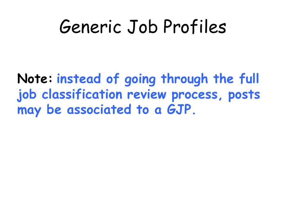 Generic Job Profiles Note: instead of going through the full job classification review process, posts may be associated to a GJP.