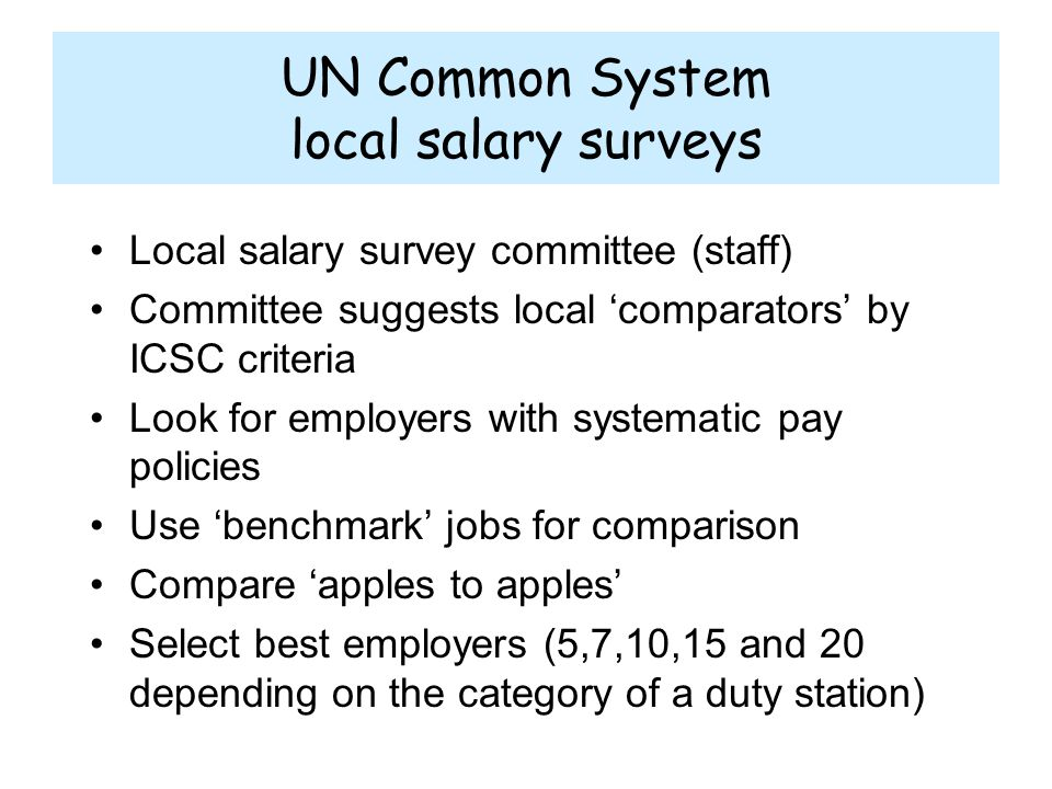 UN Common System local salary surveys Local salary survey committee (staff) Committee suggests local 'comparators' by ICSC criteria Look for employers