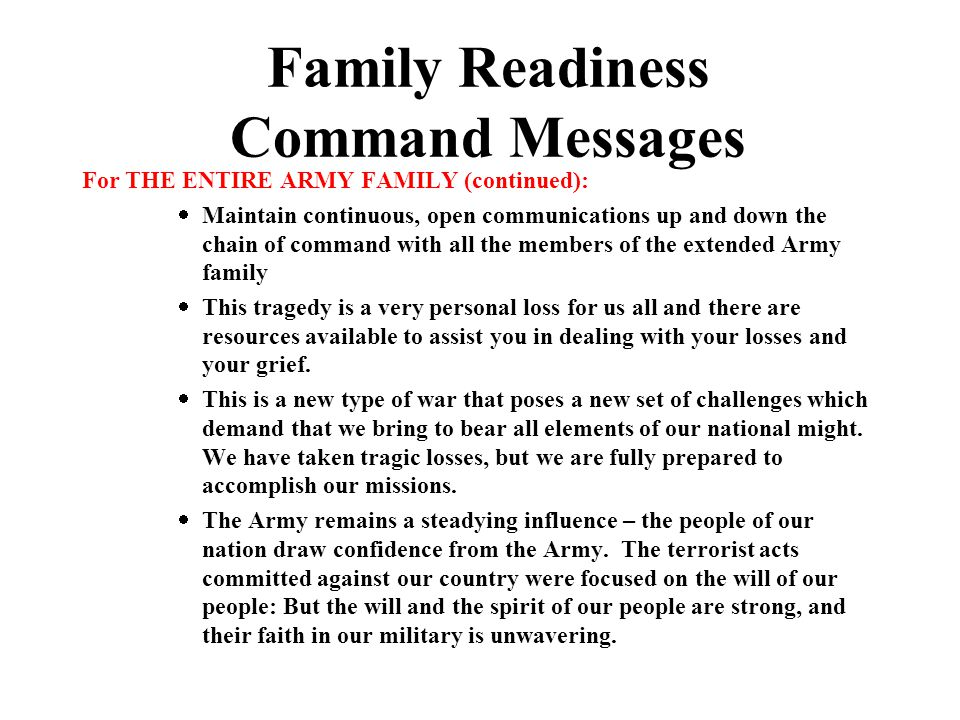 Family Readiness Command Messages For THE ENTIRE ARMY FAMILY (continued):  Maintain continuous, open communications up and down the chain of command with all the members of the extended Army family  This tragedy is a very personal loss for us all and there are resources available to assist you in dealing with your losses and your grief.