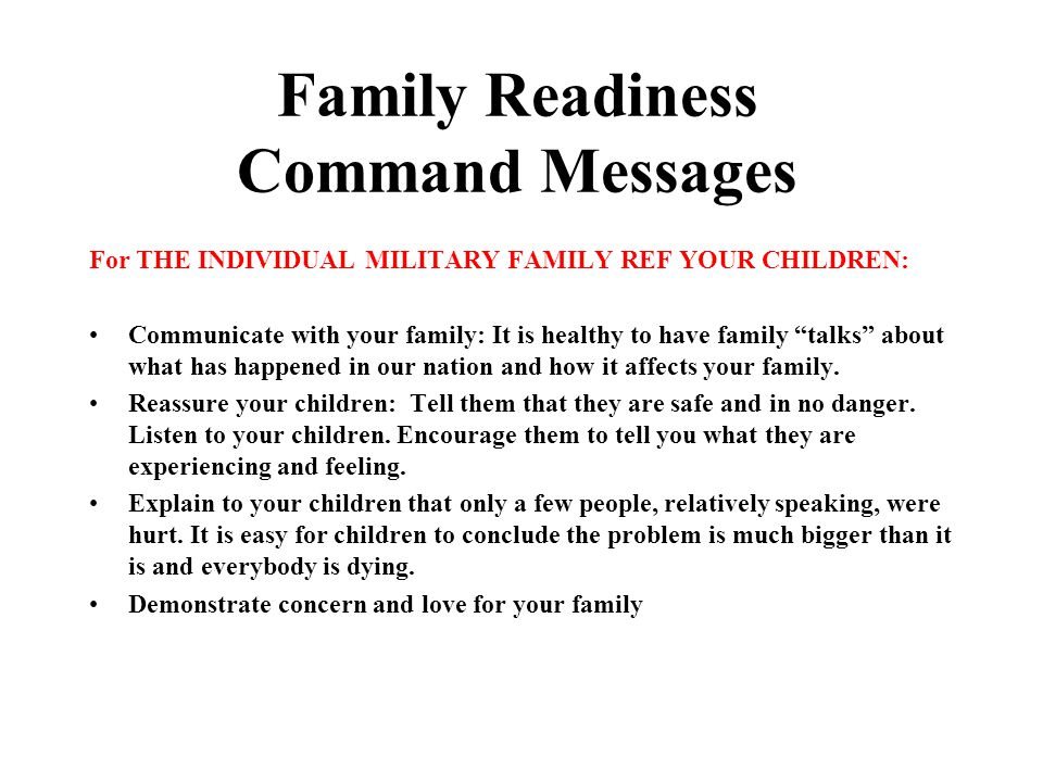 Family Readiness Command Messages For THE INDIVIDUAL MILITARY FAMILY REF YOUR CHILDREN: Communicate with your family: It is healthy to have family talks about what has happened in our nation and how it affects your family.