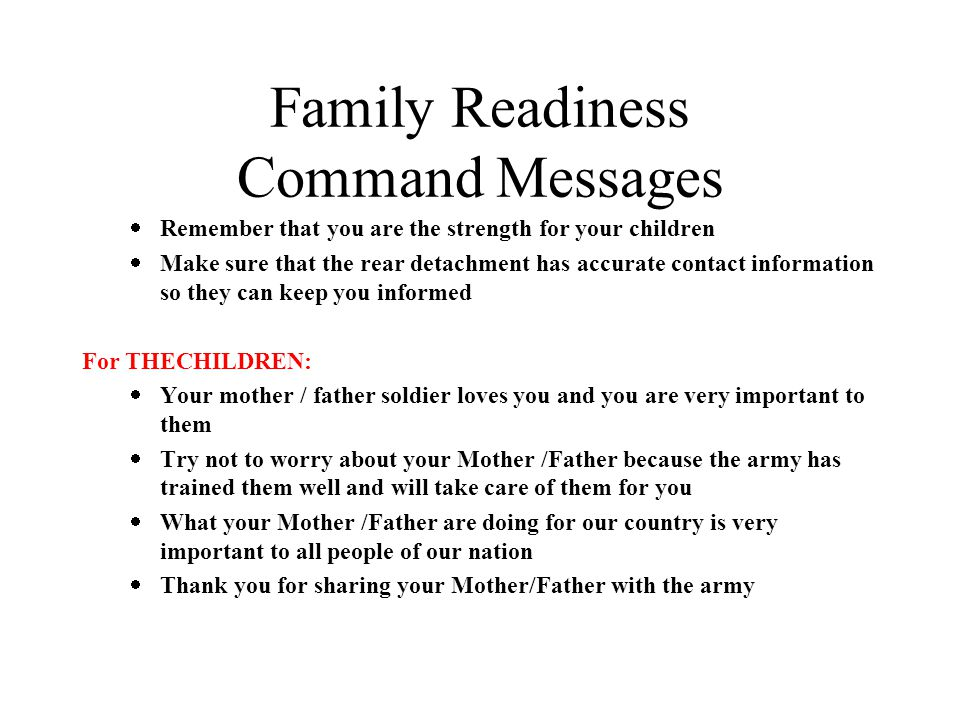 Family Readiness Command Messages  Remember that you are the strength for your children  Make sure that the rear detachment has accurate contact information so they can keep you informed For THECHILDREN:  Your mother / father soldier loves you and you are very important to them  Try not to worry about your Mother /Father because the army has trained them well and will take care of them for you  What your Mother /Father are doing for our country is very important to all people of our nation  Thank you for sharing your Mother/Father with the army