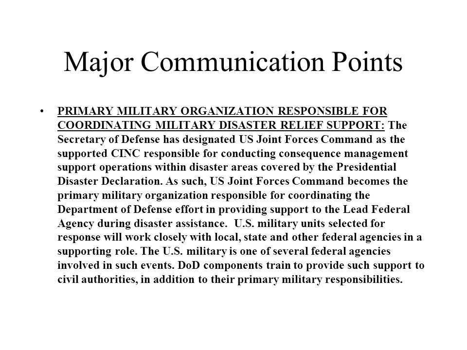 Major Communication Points PRIMARY MILITARY ORGANIZATION RESPONSIBLE FOR COORDINATING MILITARY DISASTER RELIEF SUPPORT: The Secretary of Defense has designated US Joint Forces Command as the supported CINC responsible for conducting consequence management support operations within disaster areas covered by the Presidential Disaster Declaration.
