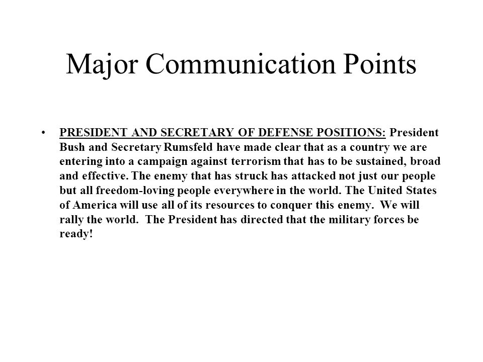 Major Communication Points PRESIDENT AND SECRETARY OF DEFENSE POSITIONS: President Bush and Secretary Rumsfeld have made clear that as a country we are entering into a campaign against terrorism that has to be sustained, broad and effective.