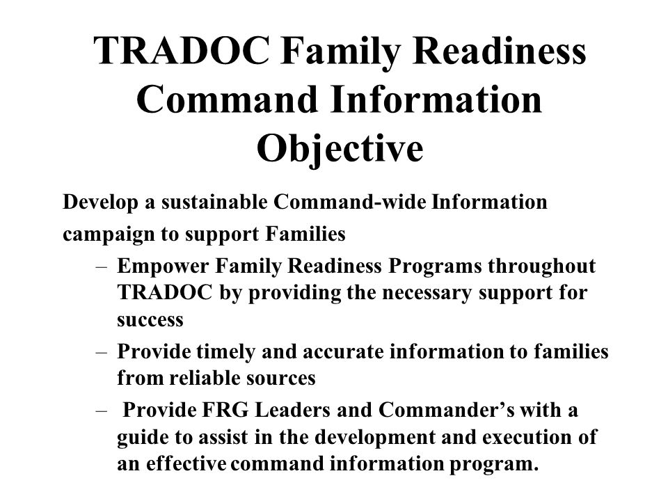 TRADOC Family Readiness Command Information Objective Develop a sustainable Command-wide Information campaign to support Families –Empower Family Readiness Programs throughout TRADOC by providing the necessary support for success –Provide timely and accurate information to families from reliable sources – Provide FRG Leaders and Commander's with a guide to assist in the development and execution of an effective command information program.