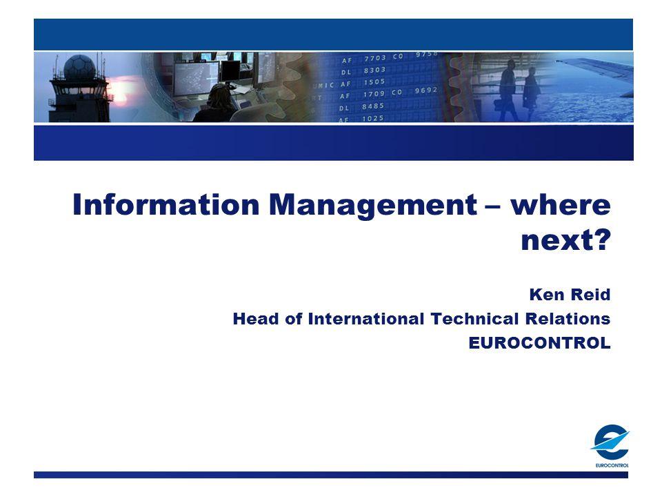 Information Management – where next Ken Reid Head of International Technical Relations EUROCONTROL