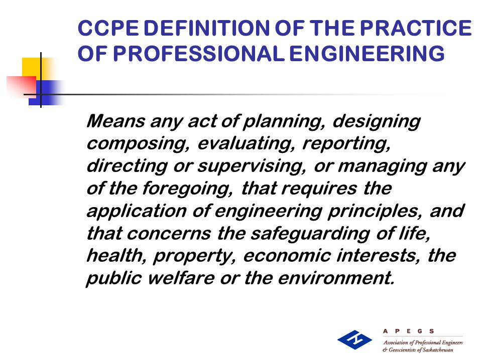 CCPE DEFINITION OF THE PRACTICE OF PROFESSIONAL ENGINEERING Means any act of planning, designing composing, evaluating, reporting, directing or supervising, or managing any of the foregoing, that requires the application of engineering principles, and that concerns the safeguarding of life, health, property, economic interests, the public welfare or the environment.