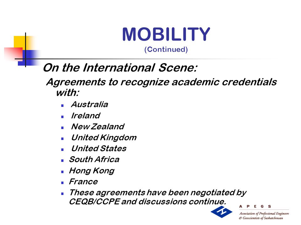 MOBILITY (Continued) On the International Scene: Agreements to recognize academic credentials with: Australia Ireland New Zealand United Kingdom United States South Africa Hong Kong France These agreements have been negotiated by CEQB/CCPE and discussions continue.