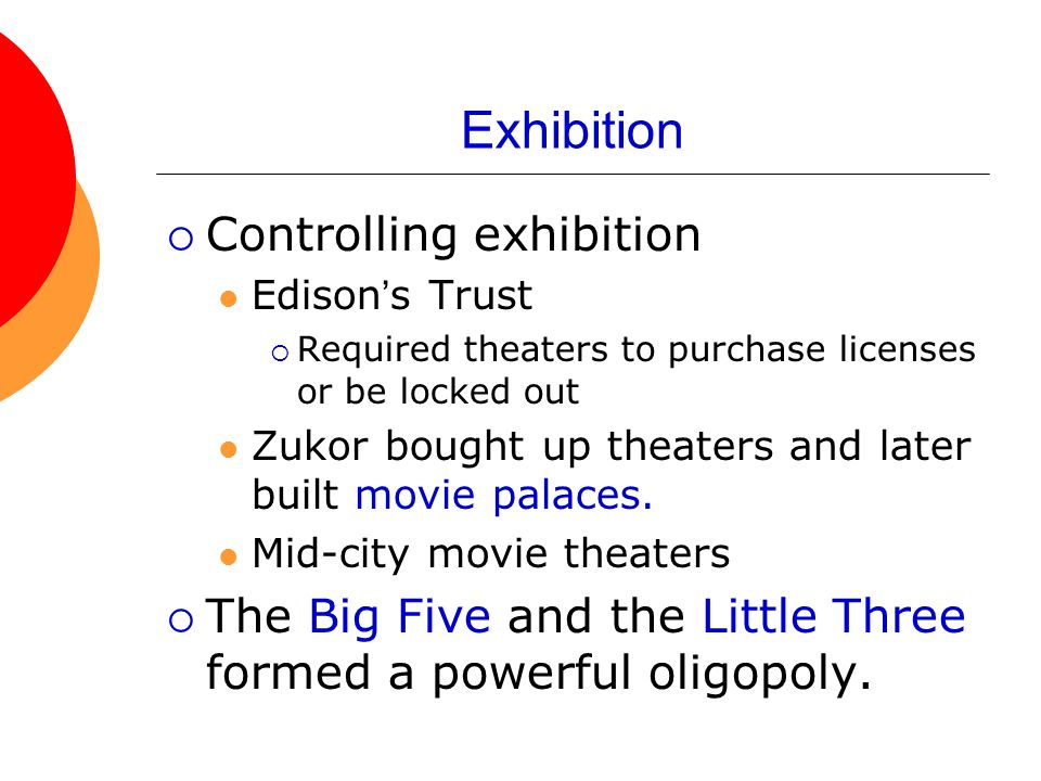 Exhibition  Controlling exhibition Edison's Trust  Required theaters to purchase licenses or be locked out Zukor bought up theaters and later built movie palaces.