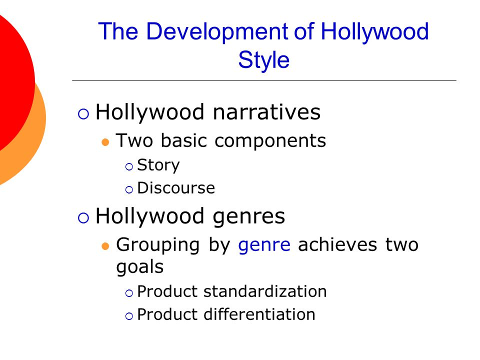 The Development of Hollywood Style  Hollywood narratives Two basic components  Story  Discourse  Hollywood genres Grouping by genre achieves two goals  Product standardization  Product differentiation